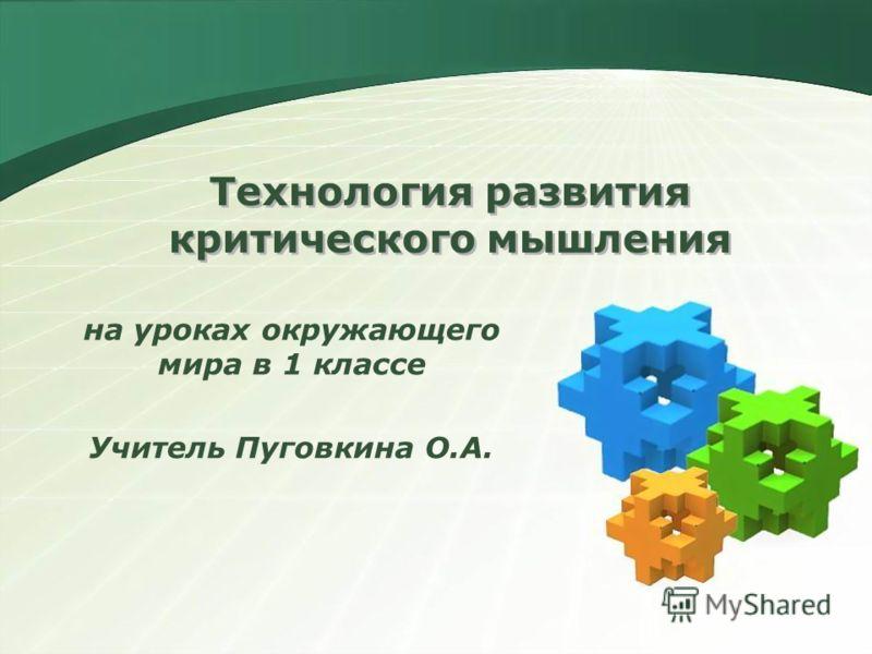 Технология развития критического мышления на уроках окружающего мира в 1 классе Учитель Пуговкина О.А.