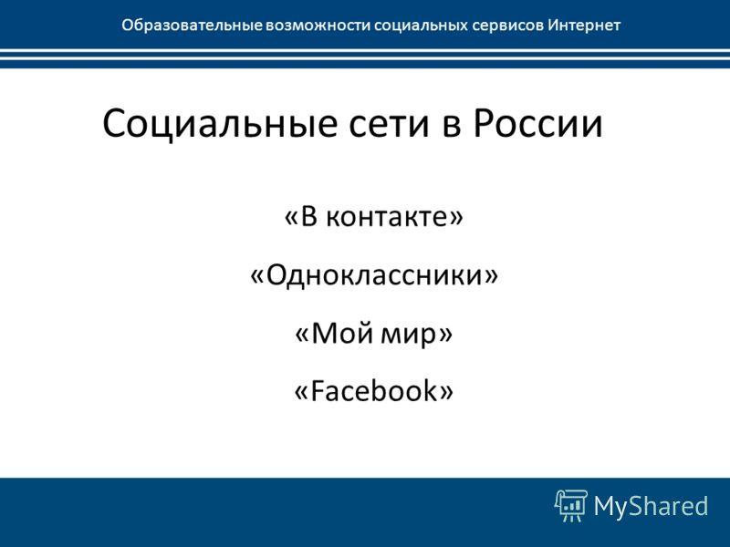 Социальные сети в России Образовательные возможности социальных сервисов Интернет «В контакте» «Одноклассники» «Мой мир» «Facebook»