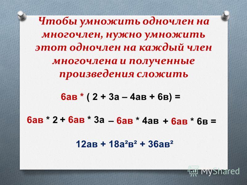 Чтобы умножить одночлен на многочлен, нужно умножить этот одночлен на каждый член многочлена и полученные произведения сложить 12 ав + 18 а ² в ² + 36 ав ² 6 ав * ( 2 + 3 а – 4 ав + 6 в ) = 6 ав * 2 + 6 ав * 3 а – 6 ав * 4 ав + 6 ав * 6 в =