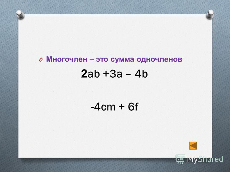 O Многочлен – это сумма одночленов 2ab +3a – 4b -4cm + 6f