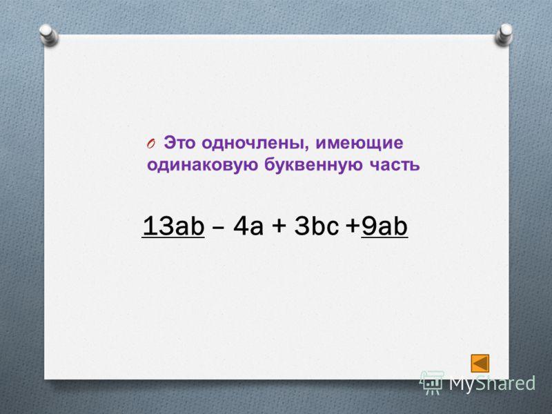 O Это одночлены, имеющие одинаковую буквенную часть 13ab – 4a + 3bc +9ab