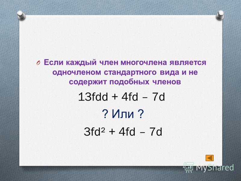 O Если каждый член многочлена является одночленом стандартного вида и не содержит подобных членов 13fdd + 4fd – 7d ? Или ? 3fd² + 4fd – 7d