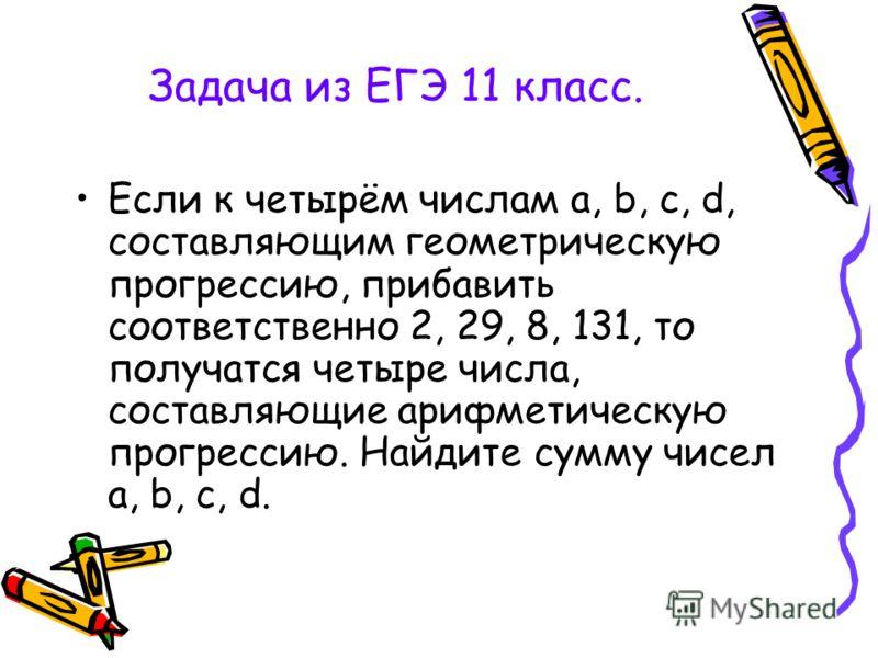 Задача из ЕГЭ 11 класс. Если к четырём числам a, b, c, d, составляющим геометрическую прогрессию, прибавить соответственно 2, 29, 8, 131, то получатся четыре числа, составляющие арифметическую прогрессию. Найдите сумму чисел a, b, c, d.