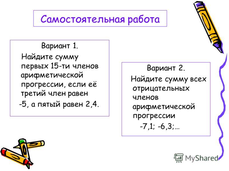 Самостоятельная работа Вариант 1. Найдите сумму первых 15-ти членов арифметической прогрессии, если её третий член равен -5, а пятый равен 2,4. Вариант 2. Найдите сумму всех отрицательных членов арифметической прогрессии -7,1; -6,3;…