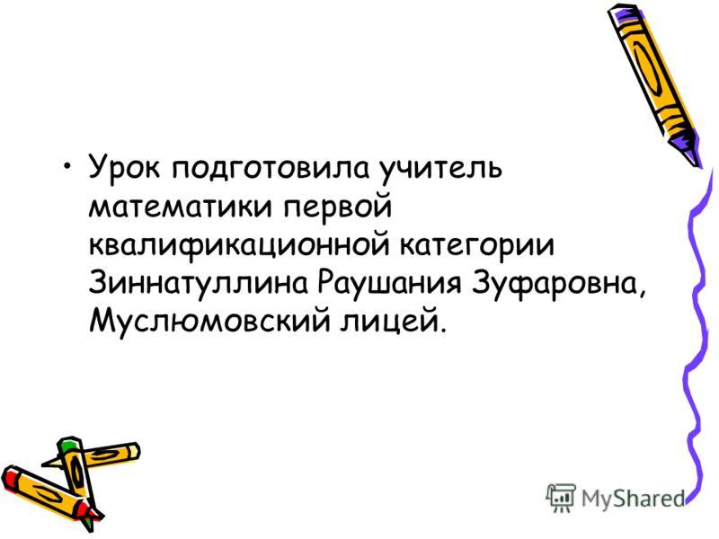 Урок подготовила учитель математики первой квалификационной категории Зиннатуллина Раушания Зуфаровна, Муслюмовский лицей.