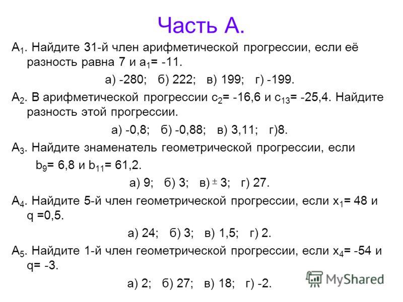 Часть А. А 1. Найдите 31-й член арифметической прогрессии, если её разность равна 7 и а 1 = -11. а) -280; б) 222; в) 199; г) -199. А 2. В арифметической прогрессии с 2 = -16,6 и с 13 = -25,4. Найдите разность этой прогрессии. а) -0,8; б) -0,88; в) 3,