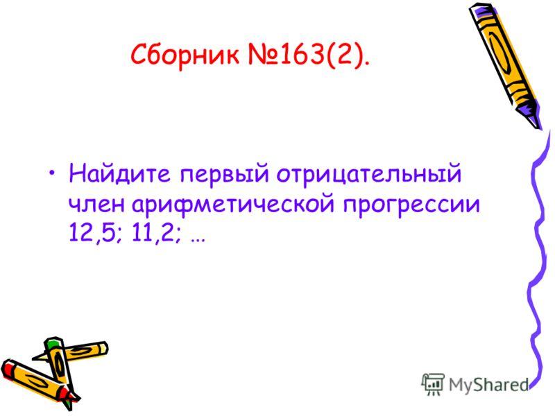 Сборник 163(2). Найдите первый отрицательный член арифметической прогрессии 12,5; 11,2; …