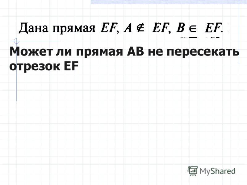 Может ли прямая АВ не пересекать отрезок EF
