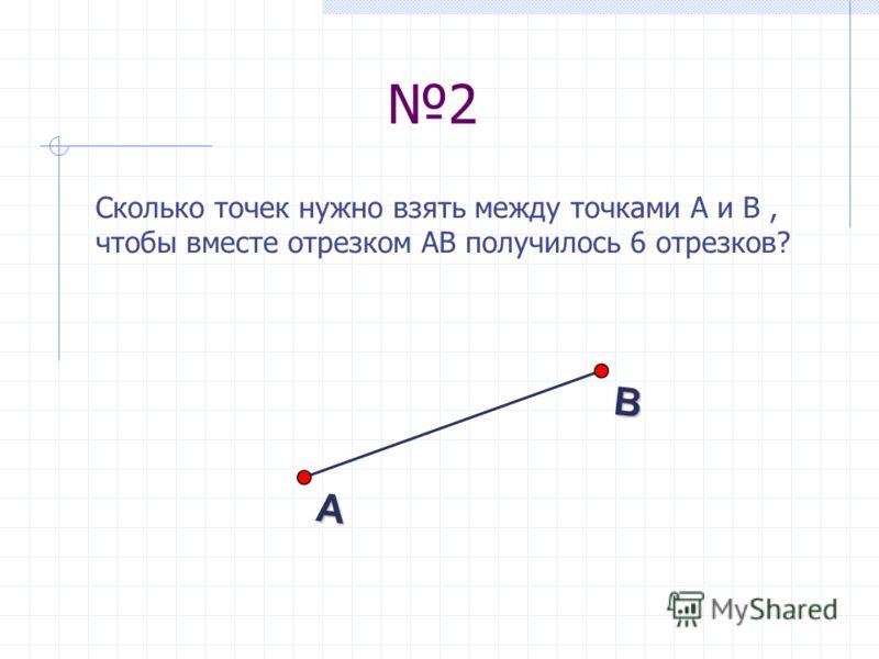 2 Сколько точек нужно взять между точками А и В, чтобы вместе отрезком АВ получилось 6 отрезков? В А