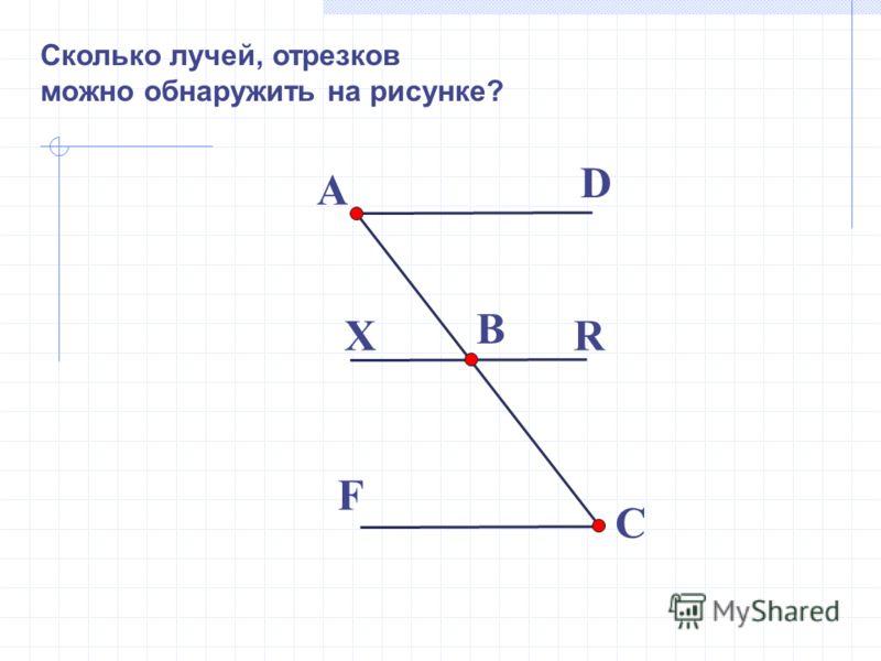 Сколько лучей, отрезков можно обнаружить на рисунке? A B C D RX F