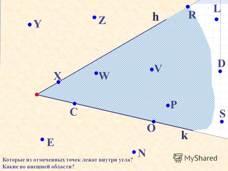 k h N C X Y Z W V O P S D L R E Которые из отмеченных точек лежат внутри угла? Какие во внешней области?