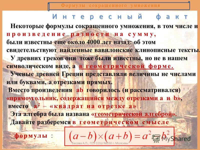 Формулы сокращенного умножения Некоторые формулы сокращенного умножения, в том числе и произведение разности на сумму, были известны еще около 4000 лет назад: об этом свидетельствуют найденные вавилонские клинописные тексты. У древних греков они тоже
