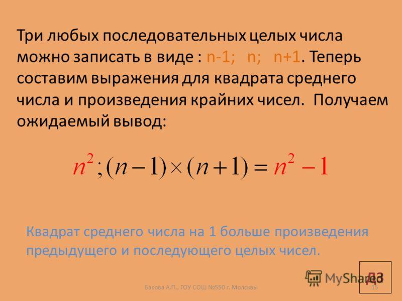 Три любых последовательных целых числа можно записать в виде : n-1; n; n+1. Теперь составим выражения для квадрата среднего числа и произведения крайних чисел. Получаем ожидаемый вывод: Квадрат среднего числа на 1 больше произведения предыдущего и по