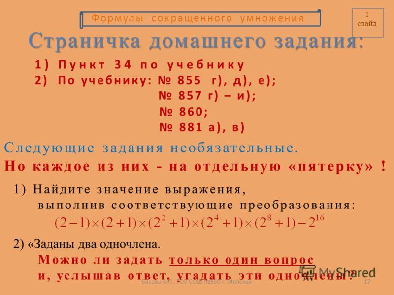 Страничка домашнего задания: 2) По учебнику: 855 г), д), е); 857 г) – и); 860; 881 а), в) Следующие задания необязательные. Но каждое из них - на отдельную «пятерку» ! 1) Пункт 34 по учебнику 2) «Заданы два одночлена. Можно ли задать только один вопр