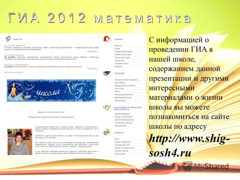 С информацией о проведении ГИА в нашей школе, содержанием данной презентации и другими интересными материалами о жизни школы вы можете познакомиться на сайте школы по адресу http://www.shig- sosh4.ru