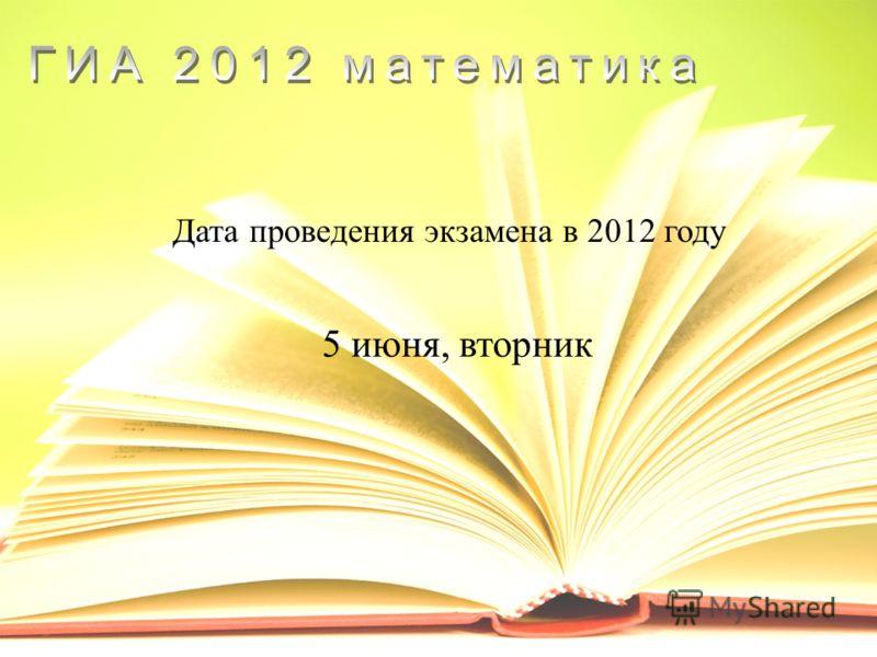 Дата проведения экзамена в 2012 году 5 июня, вторник