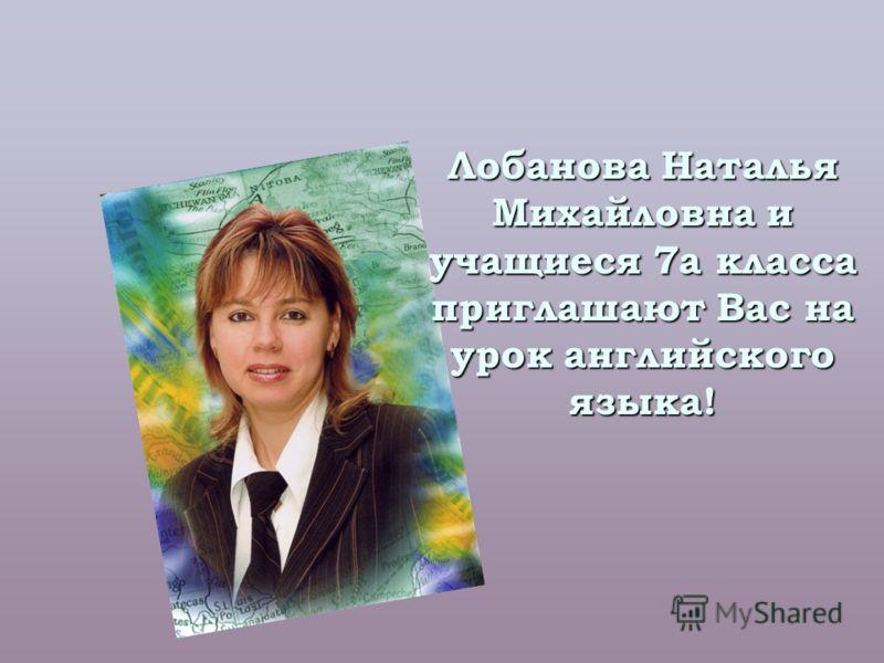Лобанова Наталья Михайловна и учащиеся 7а класса приглашают Вас на урок английского языка!