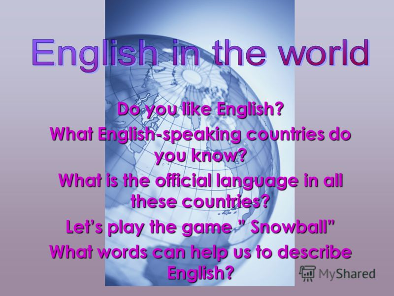 Do you like English? What English-speaking countries do you know? What is the official language in all these countries? Lets play the game Snowball What words can help us to describe English?