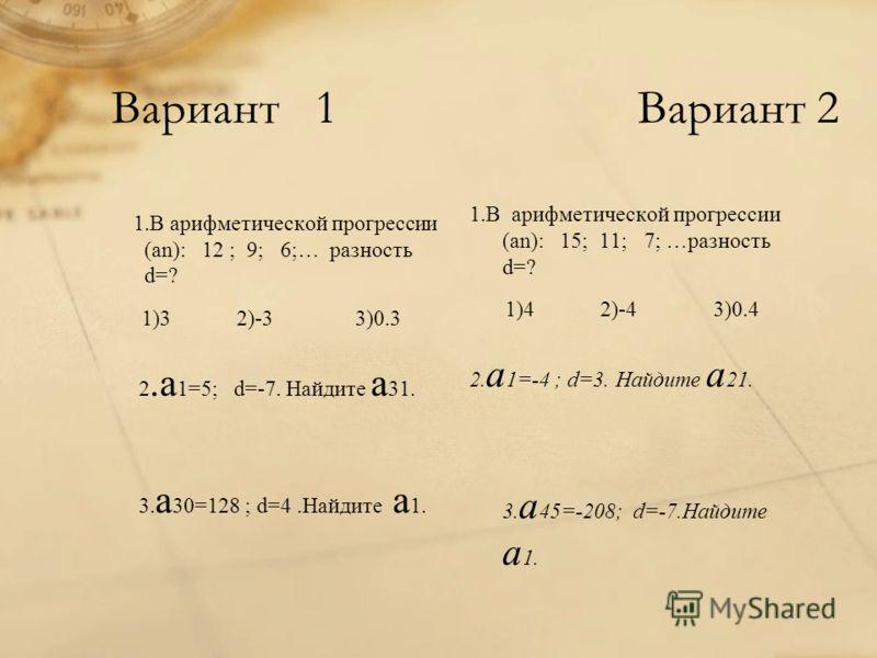 Вариант 1 Вариант 2 1.В арифметической прогрессии (аn): 12 ; 9; 6;… разность d=? 1)3 2)-3 3)0.3 2.а 1=5; d=-7. Найдите а 31. 3. а 30=128 ; d=4.Найдите а 1. 1.В арифметической прогрессии (аn): 15; 11; 7; …разность d=? 1)4 2)-4 3)0.4 2. а 1=-4 ; d=3. Н