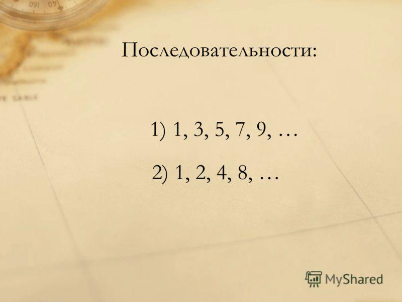Последовательности: 1) 1, 3, 5, 7, 9, … 2) 1, 2, 4, 8, …