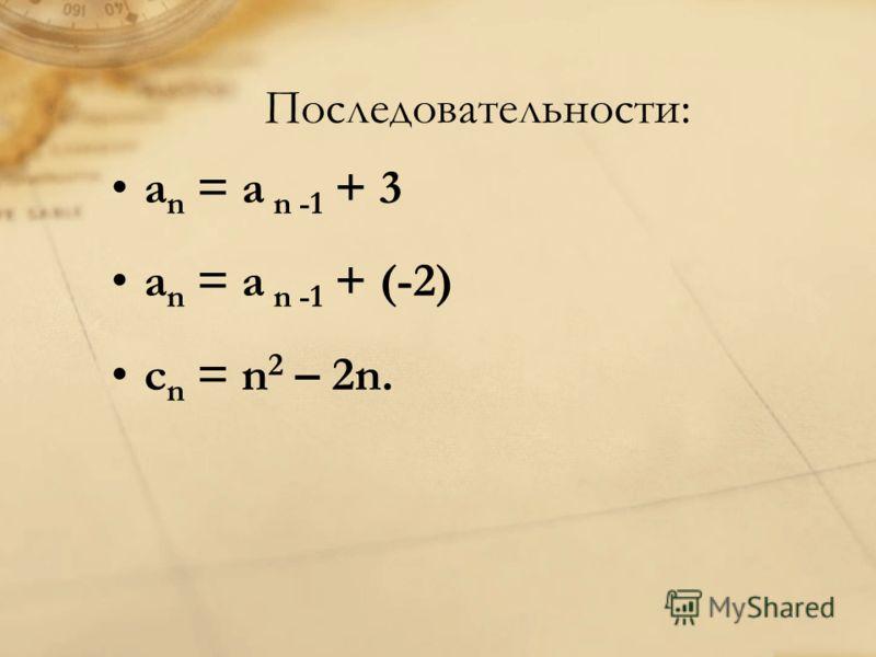 Последовательности: a n = a n -1 + 3 a n = a n -1 + (-2) с n = n 2 – 2n.