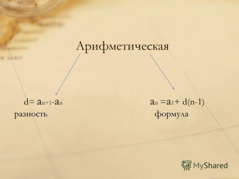 Арифметическая d= a n+1 - a n a n = a 1 + d(n-1) разность формула