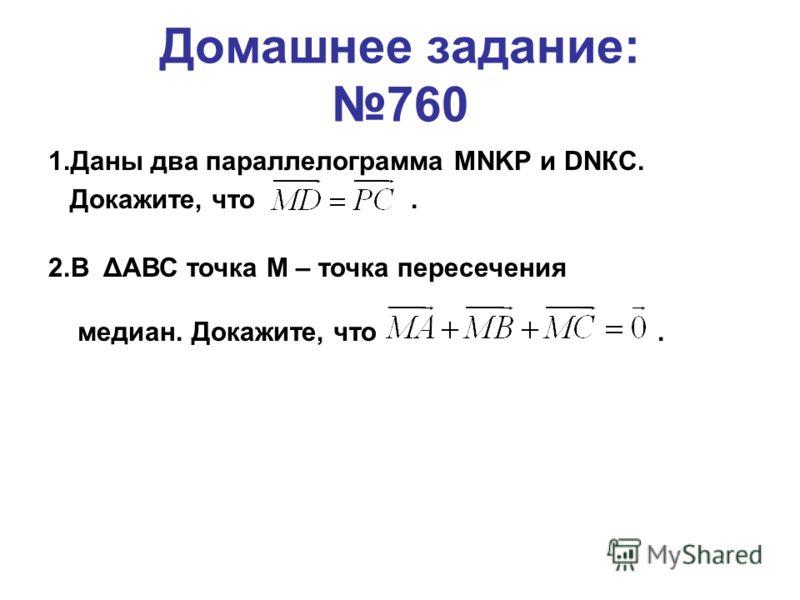 Домашнее задание: 760 1.Даны два параллелограмма MNKP и DNКС. Докажите, что. 2.В ΔАВС точка М – точка пересечения медиан. Докажите, что.