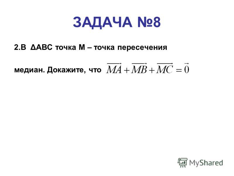 ЗАДАЧА 8 2.В ΔАВС точка М – точка пересечения медиан. Докажите, что