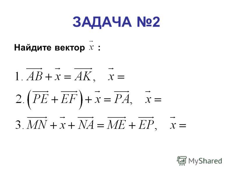 Найдите вектор : ЗАДАЧА 2