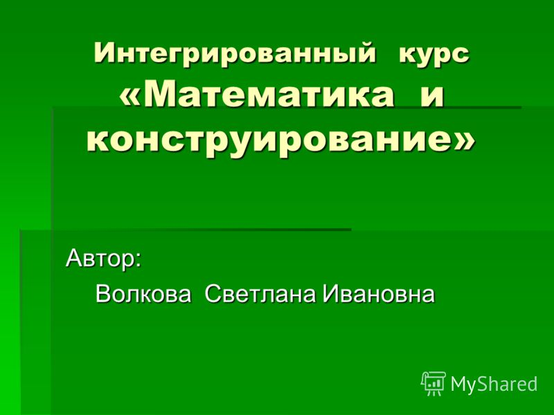 Интегрированный к к к курс «Математика и конструирование» Автор: Волкова Светлана Ивановна