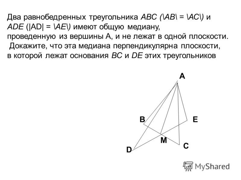 Два равнобедренных треугольника АВС (\АВ\ = \АС\) и АDЕ (|AD| = \АЕ\) имеют общую медиану, проведенную из вершины A, и не лежат в одной плоскости. Докажите, что эта медиана перпендикулярна плоскости, в которой лежат основания ВС и DЕ этих треугольник