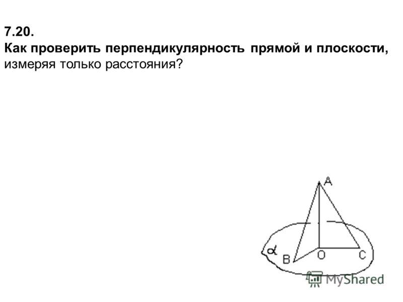 7.20. Как проверить перпендикулярность прямой и плоскости, измеряя только расстояния?