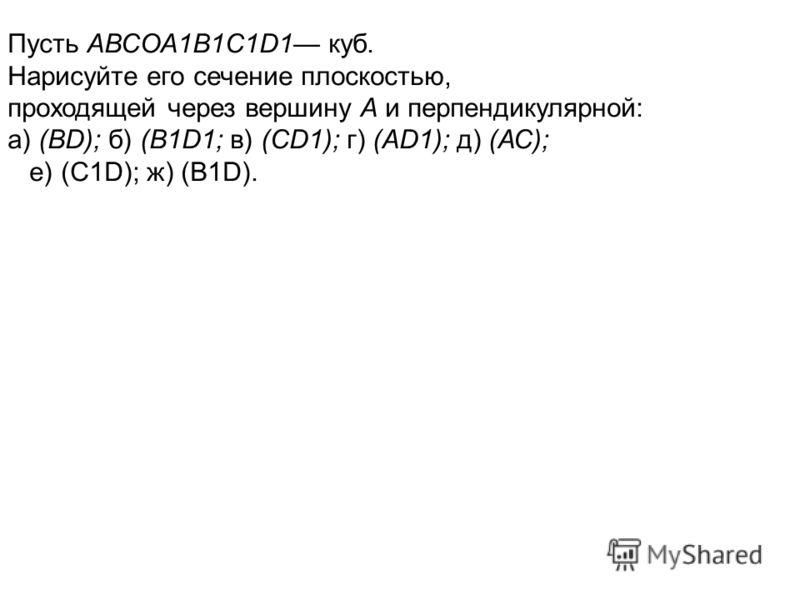 Пусть АВСОА1В1С1D1 куб. Нарисуйте его сечение плоскостью, проходящей через вершину А и перпендикулярной: а) (ВD); б) (B1D1; в) (СD1); г) (АD1); д) (АС); е) (C1D); ж) (В1D).
