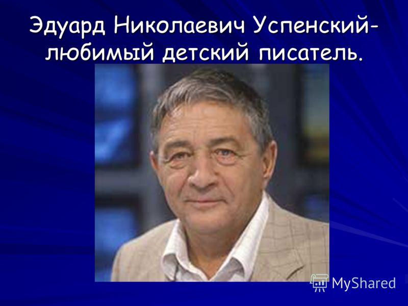 Эдуард Николаевич Успенский- любимый детский писатель.