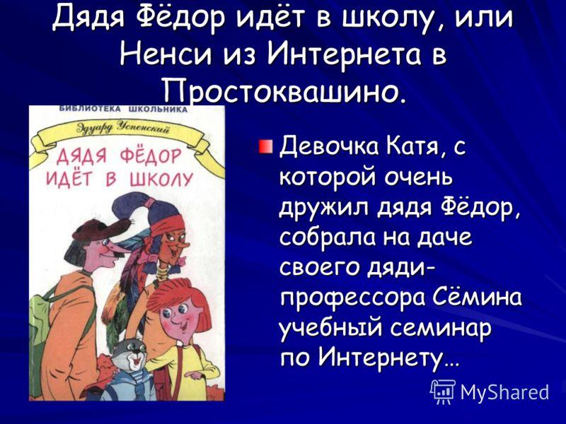 Дядя Фёдор идёт в школу, или Ненси из Интернета в Простоквашино. Девочка Катя, с которой очень дружил дядя Фёдор, собрала на даче своего дяди- профессора Сёмина учебный семинар по Интернету…