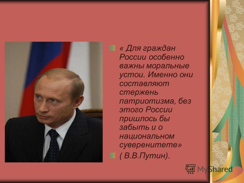 « Для граждан России особенно важны моральные устои. Именно они составляют стержень патриотизма, без этого России пришлось бы забыть и о национальном суверенитете» ( В.В.Путин).