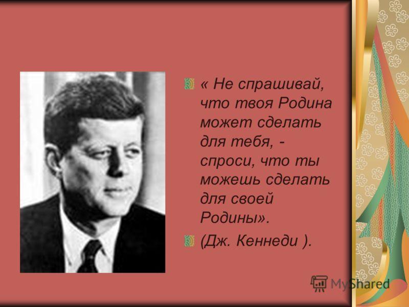 « Не спрашивай, что твоя Родина может сделать для тебя, - спроси, что ты можешь сделать для своей Родины». (Дж. Кеннеди ).