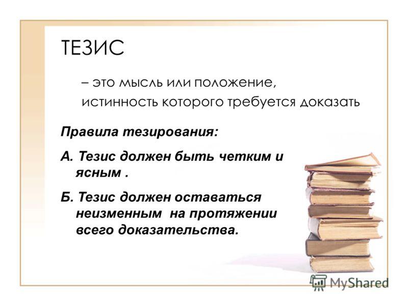 ТЕЗИС – это мысль или положение, истинность которого требуется доказать Правила тезирования: А. Тезис должен быть четким и ясным. Б. Тезис должен оставаться неизменным на протяжении всего доказательства.
