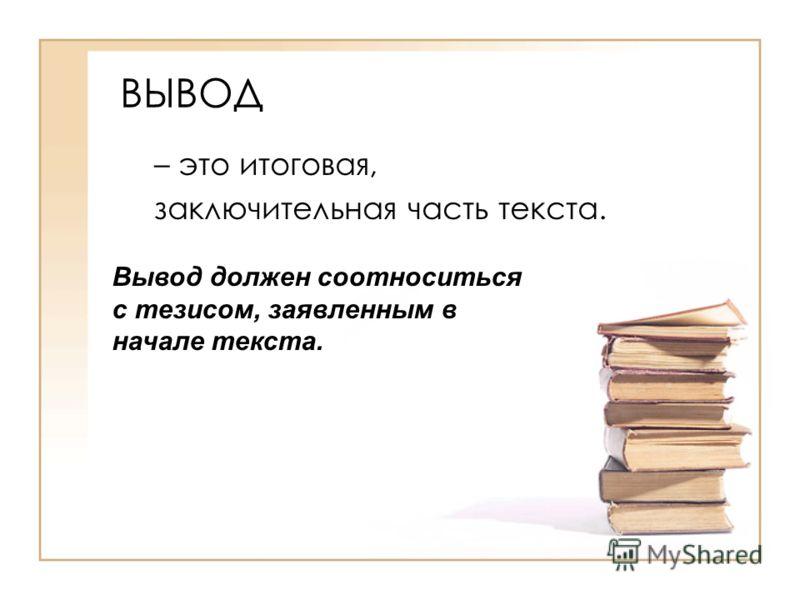 ВЫВОД – это итоговая, заключительная часть текста. Вывод должен соотноситься с тезисом, заявленным в начале текста.