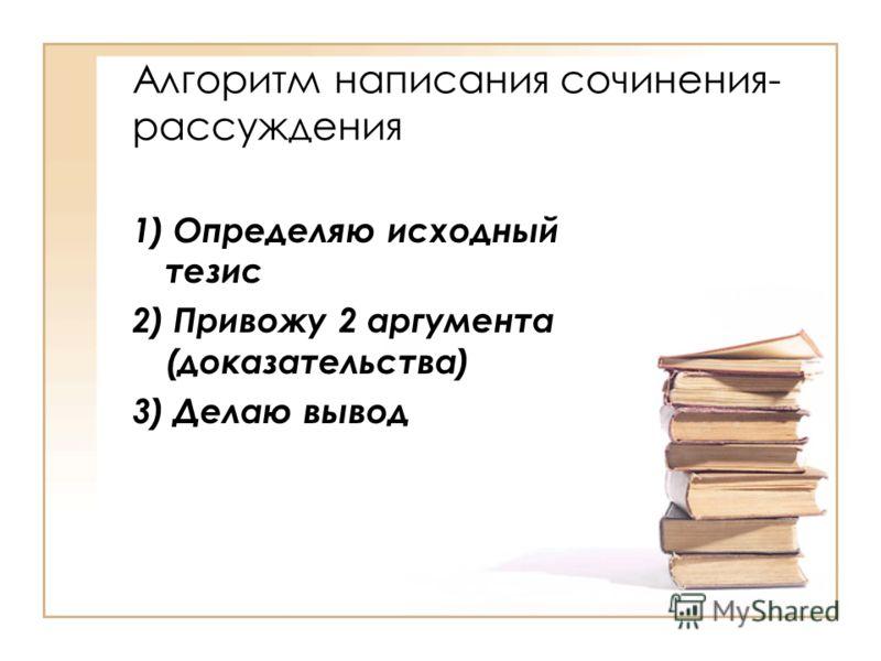 Алгоритм написания сочинения- рассуждения 1) Определяю исходный тезис 2) Привожу 2 аргумента (доказательства) 3) Делаю вывод