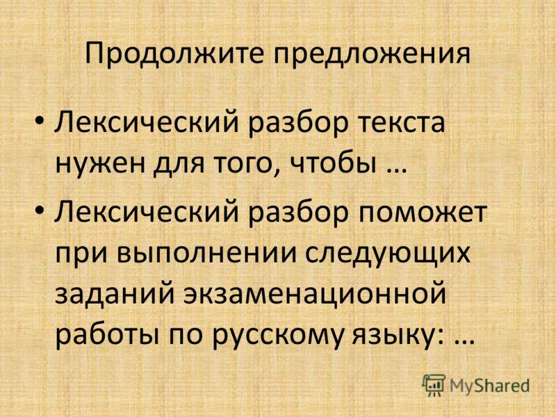 Продолжите предложения Лексический разбор текста нужен для того, чтобы … Лексический разбор поможет при выполнении следующих заданий экзаменационной работы по русскому языку: …