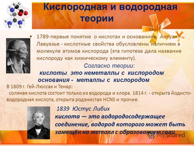 Кислородная и водородная теории 1789-первые понятие о кислотах и основаниях. Антуан Лавуазье - кислотные свойства обусловлены наличием в молекуле атомов кислорода (эта гипотеза дала название кислороду как химическому элементу). Согласно теории: кисло