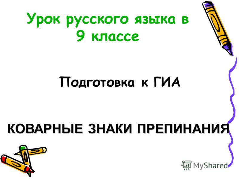 Урок русского языка в 9 классе Подготовка к ГИА КОВАРНЫЕ ЗНАКИ ПРЕПИНАНИЯ
