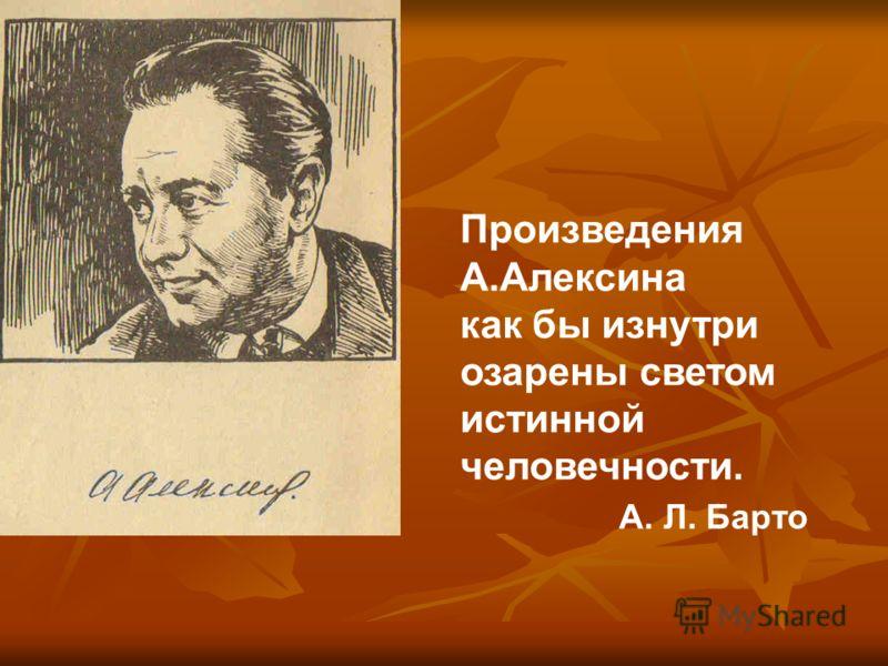 Произведения А.Алексина как бы изнутри озарены светом истинной человечности. А. Л. Барто