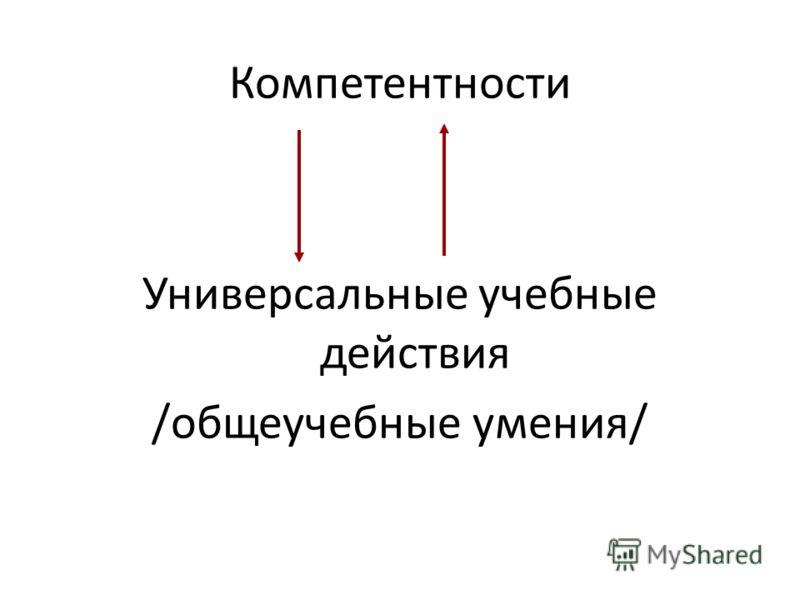 Компетентности Универсальные учебные действия /общеучебные умения/