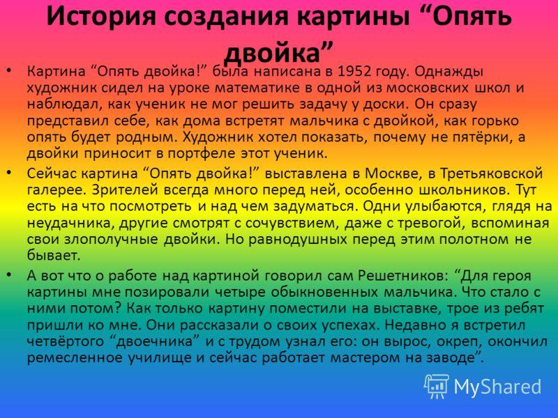 История создания картины Опять двойка Картина Опять двойка! была написана в 1952 году. Однажды художник сидел на уроке математике в одной из московских школ и наблюдал, как ученик не мог решить задачу у доски. Он сразу представил себе, как дома встре