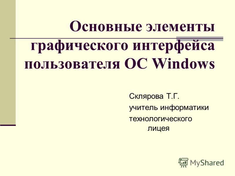 Основные элементы графического интерфейса пользователя ОС Windows Склярова Т.Г. учитель информатики технологического лицея