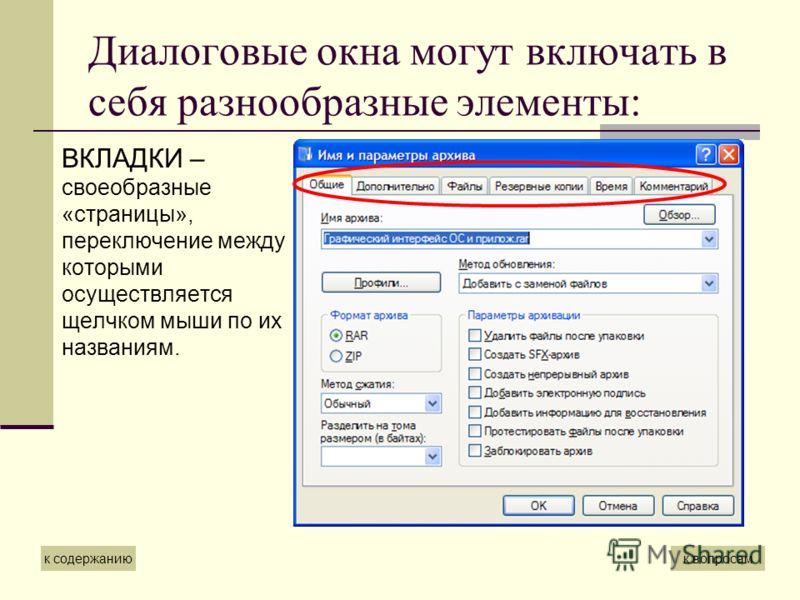 Диалоговые окна могут включать в себя разнообразные элементы: ВКЛАДКИ – своеобразные «страницы», переключение между которыми осуществляется щелчком мыши по их названиям. к содержаниюк вопросам