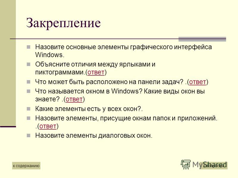 Закрепление Назовите основные элементы графического интерфейса Windows. Объясните отличия между ярлыками и пиктограммами.(ответ)ответ Что может быть расположено на панели задач?.(ответ)ответ Что называется окном в Windows? Какие виды окон вы знаете?.
