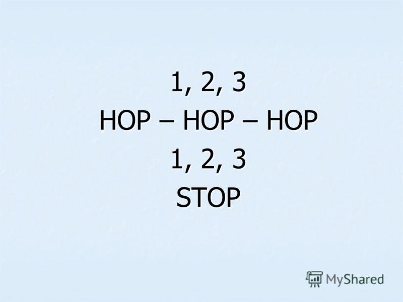 1, 2, 3 HOP – HOP – HOP 1, 2, 3 STOP